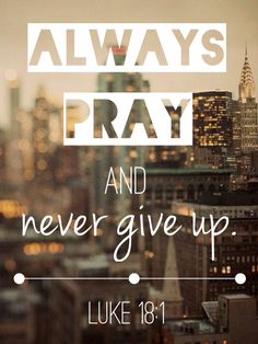 Always pray and never give up. // Luke 18:1