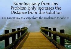 no problem whatever problem you face in  your life , may it be big or small, don't run away from it. stand and think for the solution. every problem has it's own solution