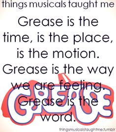 What Musicals Taught Me: Grease is the time, place and motion, the way we are feeling, and the word.
