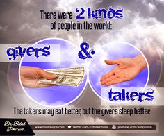 "There are two kinds of people in the world: givers and takers. The takers may eat better, but the givers sleep better.  The Prophet (pbuh) said, ""The upper hand is better than the lower hand."" [Saheeh Muslim] Giving in charity is better than begging. Dr Bilal"