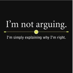 I'm not arguing. I'm simply explaining why I'm right. Love this one :)