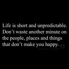 Life is short and unpredictable. Don't waste another minute on the people, places and things that don't make you happy.