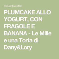 PLUMCAKE ALLO YOGURT, CON FRAGOLE E BANANA - Le Mille e una Torta di Dany&Lory
