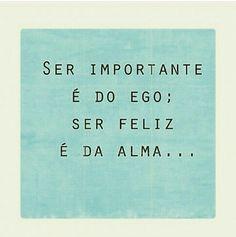 Ser importante é do ego; ser feliz é da alma.