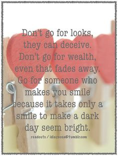 Don't go for looks, they can deceive. Don't go for wealth, even that fades away. Go for someone who makes you smile because it takes only a smile to make a dark day seem bright. Marriage Prayer, Love And Marriage, Cute Love Quotes, Great Quotes, Inspirational Quotes, Prayer Quotes, True Quotes, Fade Away, Smile Pictures