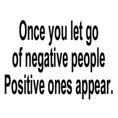 Once you let go of negative people. Positive ones appear.  This is so true, I cant even tell you.