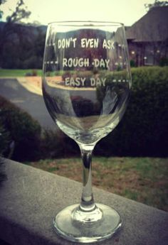 ---- EASY DAY ---- ---- ROUGH DAY ---- ---- DON'T EVEN ASK ----  I love this glass.