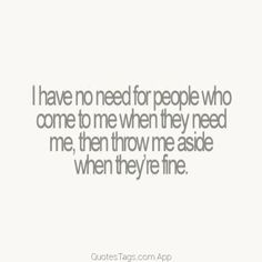I have no need for people who come to me when they need me, then throw me aside…