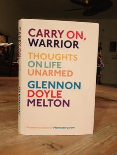 Carry On, Warrior : Thoughts On Life Unarmed ~~ Glennon Melton