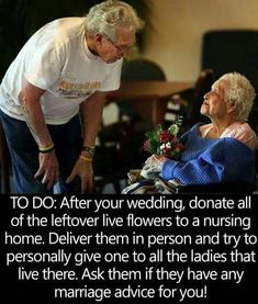 When you return from your Honeymoon donate the flowers from your Wedding to a Nursing Home. Deliver them in person to all the ladies that live there and ask if they have any Marriage Advice for you? by carlani - May 12 2019 at Cute Wedding Ideas, Wedding Goals, Wedding Tips, Perfect Wedding, Our Wedding, Dream Wedding, Wedding Inspiration, Wedding Quotes, Wedding Stuff