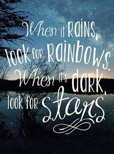 When it rains, look for rainbows. When it's dark, look…