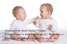 Amazing truth about the human tongue: It takes 3 years to learn ho to use it . . . but it takes a lifetime to learn when & where to use it.