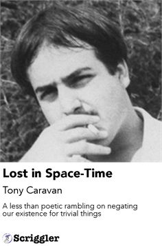 Lost in Space-Time by Tony Caravan https://scriggler.com/detailPost/story/55406 A less than poetic rambling on negating our existence for trivial things