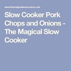 Slow Cooker Pork Chops and Onions - The Magical Slow Cooker