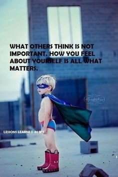 All that matters. boy in super hero underwear red boots, cap and mask, What others think is not important , how you feel about yourself is all that matters, Wise Quotes, Great Quotes, Quotes To Live By, Inspirational Quotes, Advice Quotes, Famous Quotes, Happy Quotes, Motivational Quotes, Funny Quotes