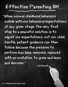 """When normal childhood behaviors collide with our behavioral expectations at any given stage, the very first step to a peaceful solution is to adjust our expectations, not our child. Gentle, patient guidance can then follow because the pressure to perform has been removed, replaced with an invitation to grow and learn and discover."" ['The Gentle Parent: Positive, Practical, Effective Discipline' by L.R.Knost] www.littleheartsbooks.com"