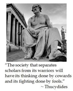 The society that separates its scholars from its Warriors will have its thinking done by cowards and its fighting done by fools. Quotable Quotes, Wisdom Quotes, Me Quotes, Motivational Quotes, Inspirational Quotes, Philosophical Quotes, Political Quotes, Socrates, Roman