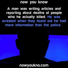 A man was writing articles and reporting about deaths of people who he actually killed. He was arrested when they found out he had more information than the police- now you know nowukno