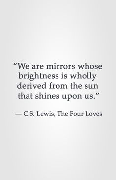 """We are mirrors whose  brightness is wholly  derived from the sun  that shines upon us.""  ― C.S. Lewis, The Four Loves"