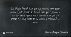 Ele (Paulo Freire) dizia que era pequeno, para poder crescer. Gente grande de verdade sabe que é pequeno e, por isso, cresce. Gente muito pequena acha que já é grande e o único modo de ela crescer... — Mario Sergio Cortella