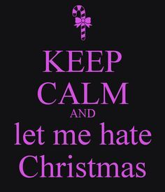Keep calm and let me hate Christmas