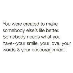 You were created to make somebody else's life better. Somebody needs what you have -- your smile, your love, your words, & your encouragement. #Love #Quotes