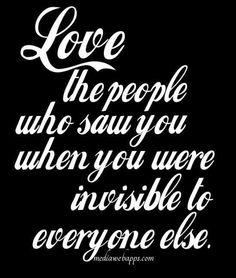 Quiere a los que te vieron cuando eras invisible para todo el mundo...