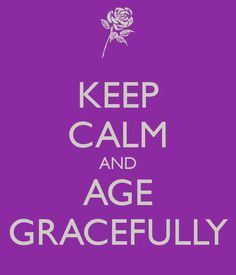KEEP CALM AND AGE GRACEFULLY