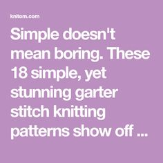 Simple doesn't mean boring. These 18 simple, yet stunning garter stitch knitting patterns show off garter stitch in all of its glory.