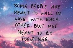 some people are meant to fall in love with each other, but not meant to be together