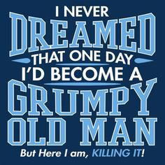 I Never Dreamed That One Day I'd Become A Grumpy Old Man. But Here I Am, Killing It T-Shirt
