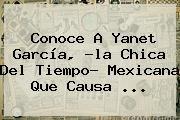 http://tecnoautos.com/wp-content/uploads/imagenes/tendencias/thumbs/conoce-a-yanet-garcia-la-chica-del-tiempo-mexicana-que-causa.jpg Yanet Garcia. Conoce a Yanet García, ?la chica del tiempo? mexicana que causa ..., Enlaces, Imágenes, Videos y Tweets - http://tecnoautos.com/actualidad/yanet-garcia-conoce-a-yanet-garcia-la-chica-del-tiempo-mexicana-que-causa/