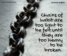 """Chains of habit are too light to be felt until they are too heavy to be broken."" #warrenbuffet"