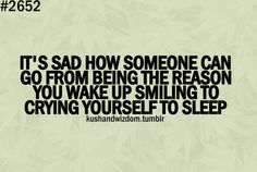 It's sad how someone can go from being the reason you wake up smiling to crying yourself to sleep.