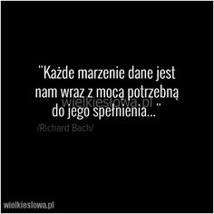 Każde marzenie dane jest nam... #Bach-Richard,  #Marzenia-i-pragnienia True Quotes, Wise Words, Inspirational Quotes, Wisdom, Cards Against Humanity, Good Things, Mood, Motivation, Quotes
