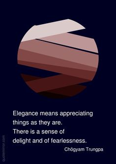 Elegance means appreciating things as they are. There is a sense of delight and of fearlessness. –Chögyam Trungpa http://quotemirror.com/s/l699s #delight #fearlessness