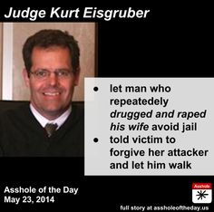 Judge Kurt Eisgruber, Asshole of the Day for May 23, 2014 What's the acceptable punishment for drugging someone and raping them while they're unconscious? What if they did it more than once? Well, in this case in Indiana, it's even worse than that:her husband, David Wise,had been drugging her for at least three years and raping her in her sleep — and that she had found video clips on his phone.