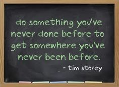Do something you've never done before to get somewhere you've never been before.