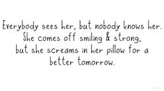 Everybody see her, but nobody knows her. She comes off smiling and strong, but she screams in her pillow for a better tomorrow.