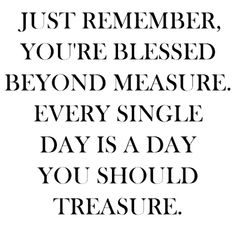 You are blessed beyond measure.