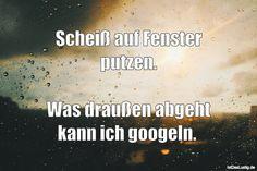 Scheiß auf Fenster putzen. Was draußen abgeht kann ich googeln. ... gefunden auf https://www.istdaslustig.de/spruch/5090 #lustig #sprüche #fun #spass