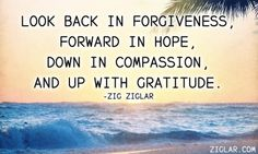 """Look back in forgiveness, forward in hope, down in compassion and up with gratitude."" ~ Zig Ziglar"