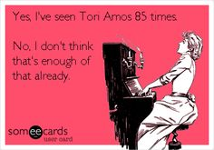 Yes, I've seen Tori Amos 85 times. No, I don't think that's enough of that already.