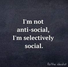 Social - quote. I think that this quote really describes my social life, because recently, I've been very selective about who I surround myself with. Certain people don't make me feel too good about myself, so I choose not to be around them. I am not antisocial, I'm just selective about who I surround myself with.