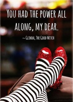 """You had the power all along, my dear."" -- Glinda, the Good Witch:"
