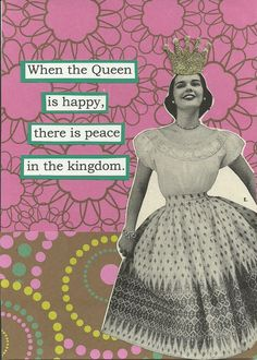 When the queen is happy there is peace in the kingdom - vintage retro funny quote