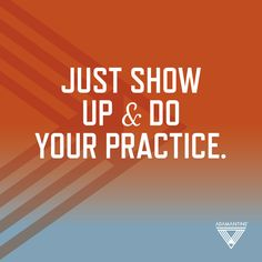 Just show up & do your practice.