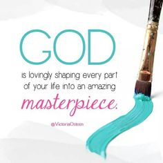 God is lovingly shaping every part of your life into an amazing masterpiece.