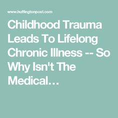 Childhood Trauma Leads To Lifelong Chronic Illness -- So Why Isn't The Medical…