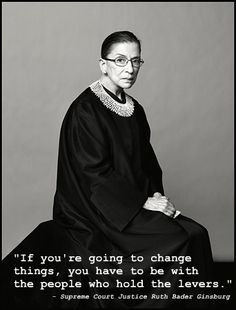 """If you're going to change things, you have to be with the people who hold the levers."" - Ruth Bader Ginsburg"